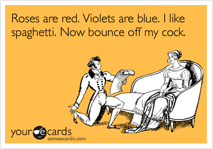 Roses are red. Violets are blue. I like spaghetti. Now bounce off my cock.