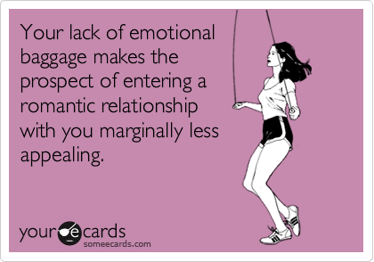 Your lack of emotional baggage makes the prospect of entering a romantic relationship  with you marginally less  appealing.