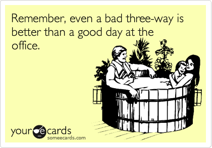 Remember, even a bad three-way is better than a good day at theoffice.