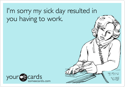 I'm sorry my sick day resulted in you having to work.