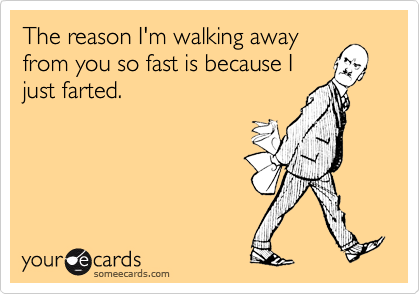 The reason I'm walking awayfrom you so fast is because Ijust farted.