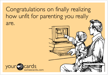 Congratulations on finally realizing how unfit for parenting you reallyare.