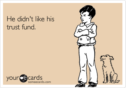 He didn't like his trust fund.