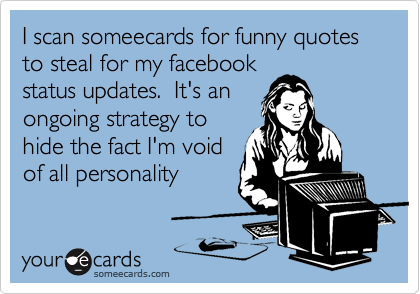 I scan someecards for funny quotes to steal for my facebook status updates.  It's an ongoing strategy to hide the fact I'm void of all personality