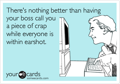 There's nothing better than having your boss call youa piece of crapwhile everyone iswithin earshot.