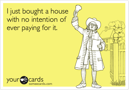 I just bought a housewith no intention ofever paying for it.