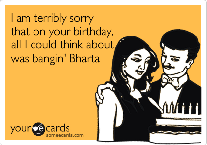 I am terribly sorry  that on your birthday, all I could think about was bangin' Bharta