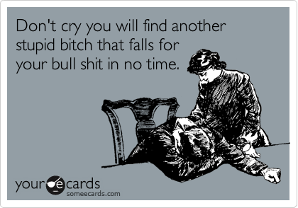 Don't cry you will find another stupid bitch that falls for your bull shit in no time.