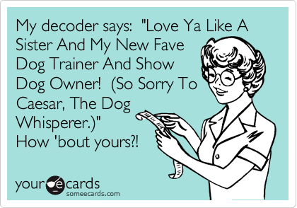 "My decoder says:  ""Love Ya Like A Sister And My New Fave Dog Trainer And Show Dog Owner!  %28So Sorry To Caesar, The Dog Whisperer.%29"" How 'bout yours?!"