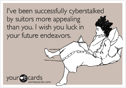 I've been successfully cyberstalked by suitors more appealing
