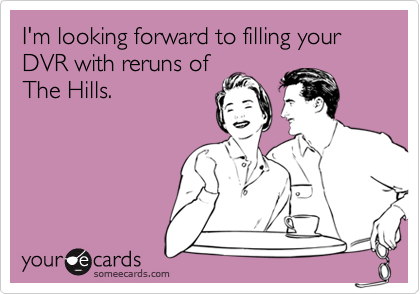 I'm looking forward to filling your DVR with reruns ofThe Hills.