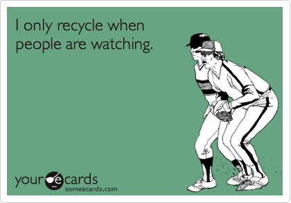 I only recycle whenpeople are watching.