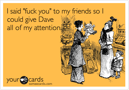 "I said ""fuck you"" to my friends so I could give Dave all of my attention."