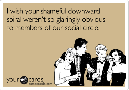 I wish your shameful downward spiral weren't so glaringly obvious to members of our social circle.