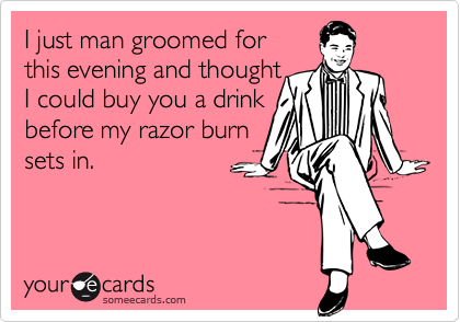 I just man groomed forthis evening and thoughtI could buy you a drinkbefore my razor burnsets in.