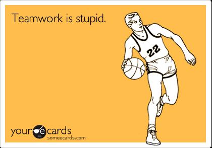Teamwork is stupid.