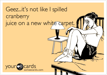 Geez...it's not like I spilled