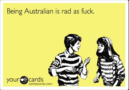 Being Australian is rad as fuck.