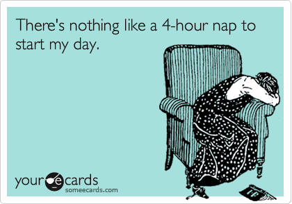 There's nothing like a 4-hour nap to start my day.
