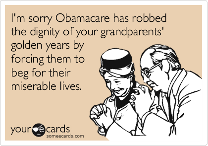 I'm sorry Obamacare has robbed the dignity of your grandparents' golden years by forcing them to beg for their miserable lives.