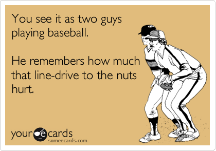 You see it as two guysplaying baseball.  He remembers how muchthat line-drive to the nutshurt.