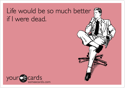 Life would be so much better if I were dead.