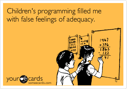 Children's programming filled me with false feelings of adequacy.