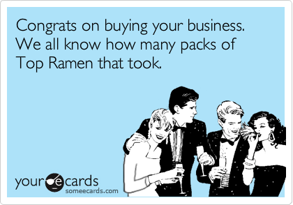 Congrats on buying your business. We all know how many packs of Top Ramen that took.
