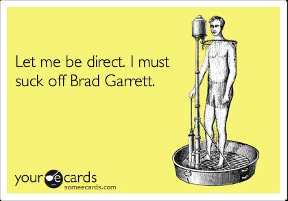 Let me be direct. I mustsuck off Brad Garrett.