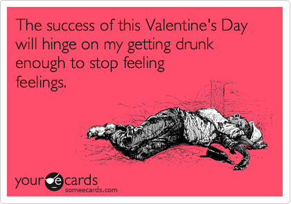 The success of this Valentine's Day will hinge on my getting drunk enough to stop feeling 