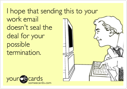 I hope that sending this to your work email