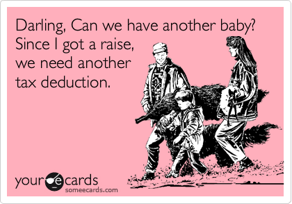 Darling, Can we have another baby?  Since I got a raise,