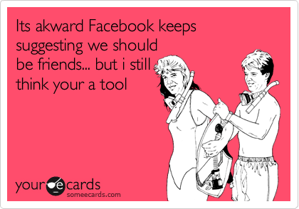 Its akward Facebook keeps suggesting we shouldbe friends... but i stillthink your a tool
