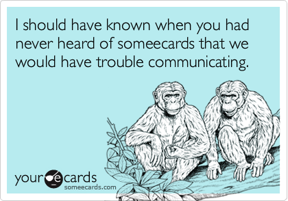 I should have known when you had never heard of someecards that we would have trouble communicating.