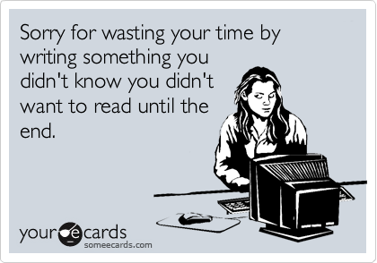 Sorry for wasting your time by writing something youdidn't know you didn'twant to read until theend.