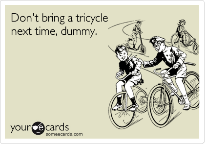 Don't bring a tricycle next time, dummy.