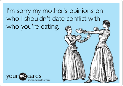 I'm sorry my mother's opinions on who I shouldn't date conflict withwho you're dating.