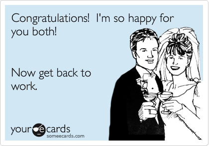 Congratulations I M So Happy For You Both Now Get Back To Work Weddings Ecard
