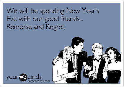 We will be spending New Year's Eve with our good friends...Remorse and Regret.