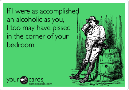 If I were as accomplished  an alcoholic as you,  I too may have pissed in the corner of your bedroom.
