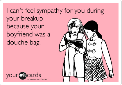 I can't feel sympathy for you during your breakup because your boyfriend was a douche bag.
