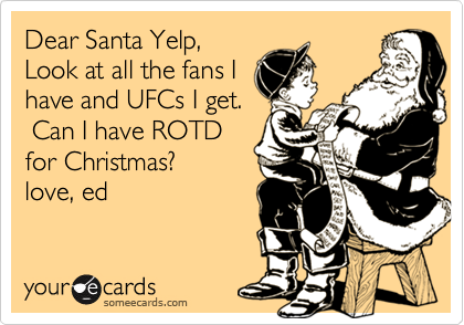 Dear Santa Yelp,Look at all the fans Ihave and UFCs I get. Can I have ROTDfor Christmas?love, ed
