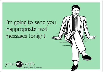 I'm going to send you inappropriate textmessages tonight.