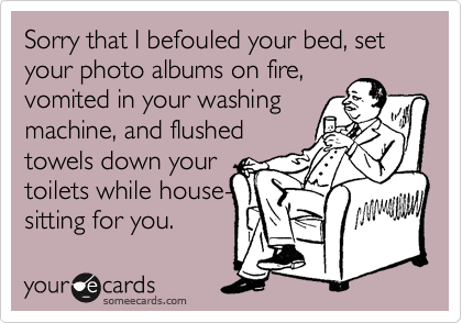 Sorry that I befouled your bed, set your photo albums on fire,