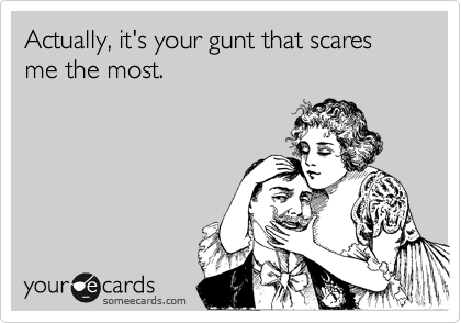 Actually, it's your gunt that scares me the most.