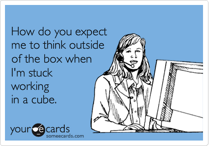 How do you expect me to think outside  of the box when I'm stuck working in a cube.