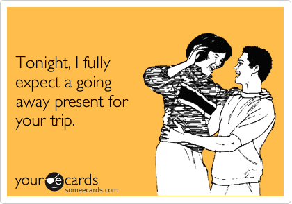 Tonight, I fully expect a going away present foryour trip.