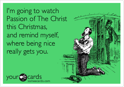 I'm going to watch Passion of The Christ this Christmas,  and remind myself, where being nice  really gets you.
