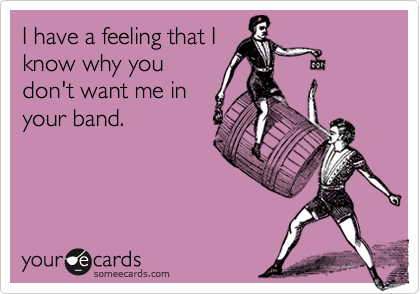 I have a feeling that Iknow why youdon't want me inyour band.