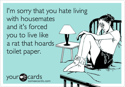 I'm sorry that you hate livingwith housematesand it's forcedyou to live likea rat that hoardstoilet paper.